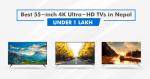 Best 55-inch 4K Ultra-HD TVs in Nepal under 1 Lakh